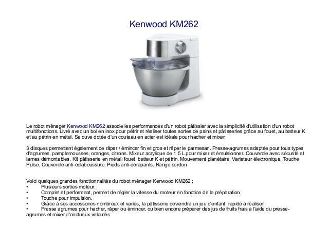 Kenwood KM262 Le robot ménager Kenwood KM262 associe les performances d'un robot pâtissier avec la simplicité d'utilisatio...