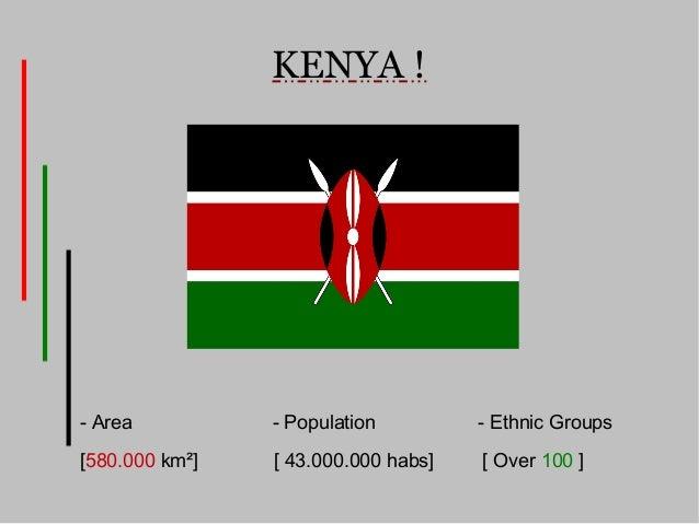 KENYA !- Area          - Population         - Ethnic Groups[580.000 km²]   [ 43.000.000 habs]   [ Over 100 ]