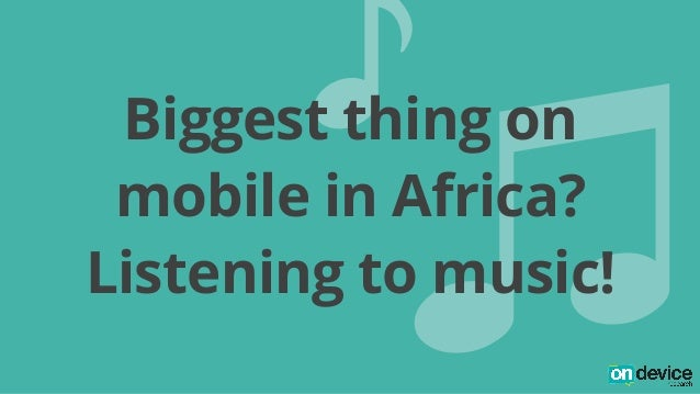 H<  Biggest thing on  mobile in Africa?  Listening to music!