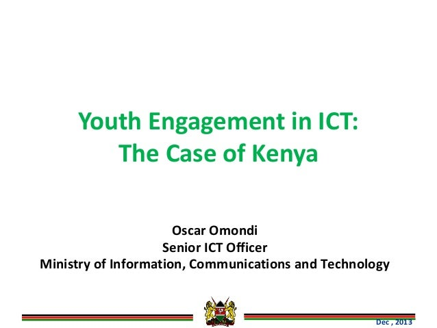 Youth Engagement in ICT: The Case of Kenya Oscar Omondi Senior ICT Officer Ministry of Information, Communications and Tec...