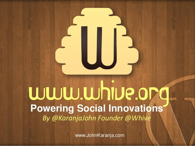 www.whive.org Powering Social Innovations By @KaranjaJohn Founder @Whive www.JohnKaranja.com