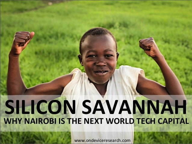 WHY NAIROBI IS THE NEXT WORLD TECH CAPITAL SILICON SAVANNAH www.ondeviceresearch.com