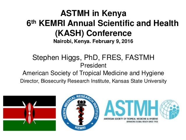 ASTMH in Kenya 6th KEMRI Annual Scientific and Health (KASH) Conference Nairobi, Kenya. February 9, 2016 Stephen Higgs, Ph...