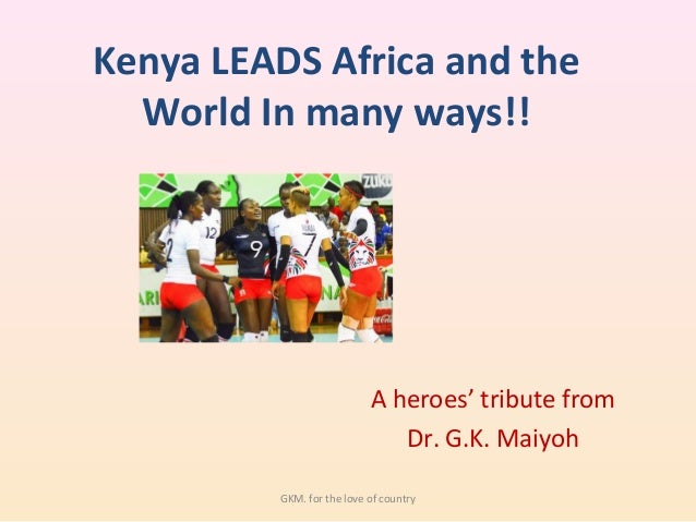 Kenya LEADS Africa and the World In many ways!! A heroes' tribute from Dr. G.K. Maiyoh GKM. for the love of country
