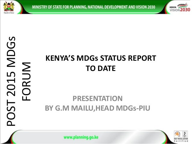 POST2015MDGs FORUM PRESENTATION BY G.M MAILU,HEAD MDGs-PIU KENYA'S MDGs STATUS REPORT TO DATE