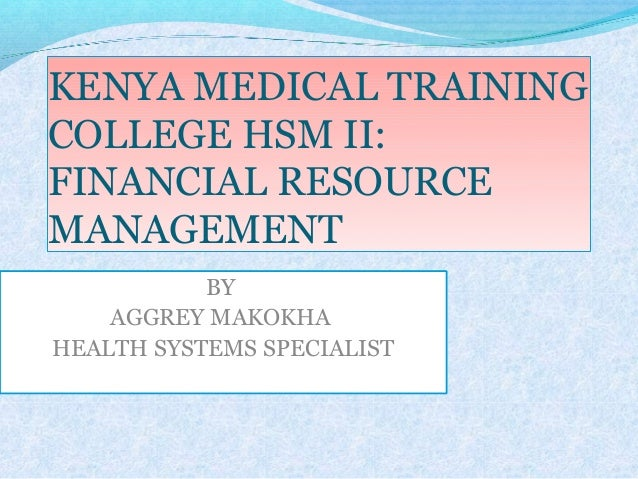 KENYA MEDICAL TRAINING COLLEGE HSM II: FINANCIAL RESOURCE MANAGEMENT BY AGGREY MAKOKHA HEALTH SYSTEMS SPECIALIST