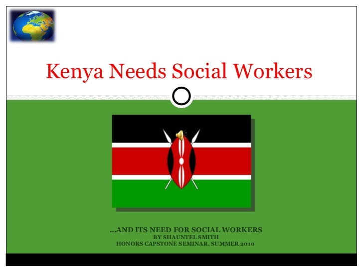 Kenya Needs Social Workers  … AND ITS NEED FOR SOCIAL WORKERS BY SHAUNTEL SMITH HONORS CAPSTONE SEMINAR, SUMMER 2010