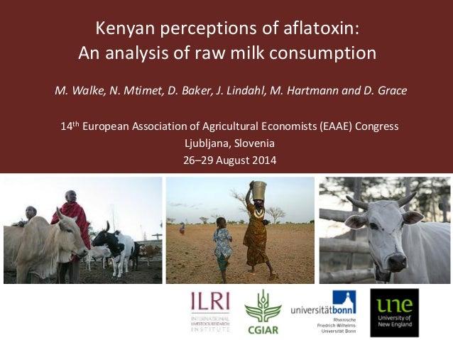 Kenyan perceptions of aflatoxin:  An analysis of raw milk consumption  M. Walke, N. Mtimet, D. Baker, J. Lindahl, M. Hartm...