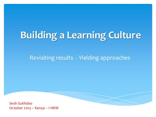 Building a Learning Culture Revisiting results - Yielding approaches  Sesh Sukhdeo October 2013 – Kenya – I HRM