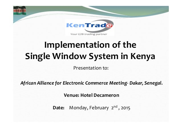 Implementation of the Single Window System in Kenya Presentation to: African Alliance for Electronic Commerce Meeting- Dak...