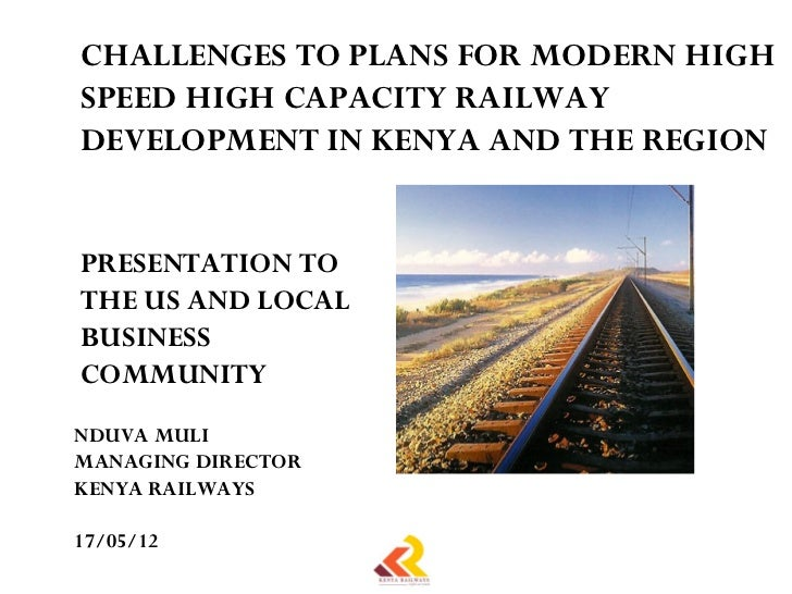CHALLENGES TO PLANS FOR MODERN HIGHSPEED HIGH CAPACITY RAILWAYDEVELOPMENT IN KENYA AND THE REGIONPRESENTATION TOTHE US AND...