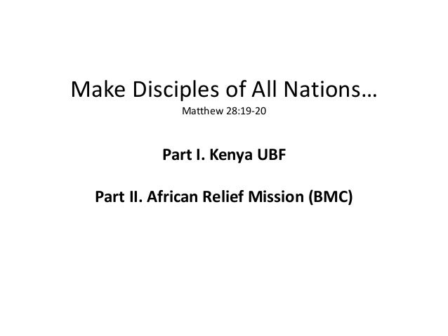 Make Disciples of All Nations…              Matthew 28:19-20           Part I. Kenya UBF  Part II. African Relief Mission ...