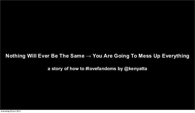 Nothing Will Ever Be The Same → You Are Going To Mess Up Everythinga story of how to #lovefandoms by @kenyattawoensdag 26 ...