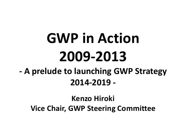 GWP in Action 2009-2013 - A prelude to launching GWP Strategy 2014-2019 - Kenzo Hiroki Vice Chair, GWP Steering Committee