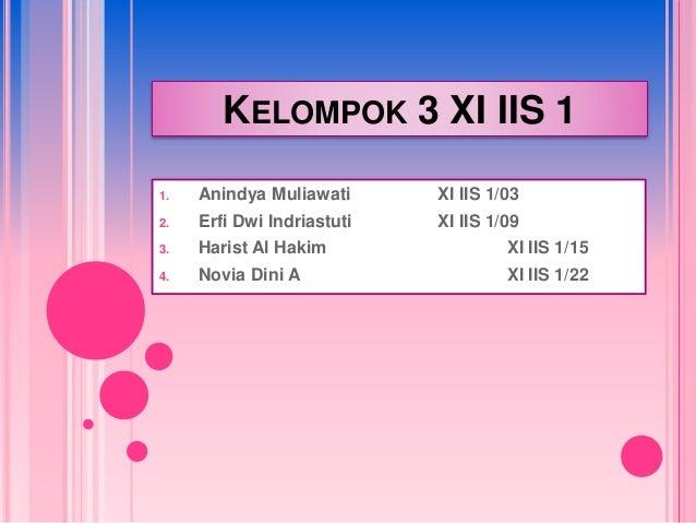 KELOMPOK 3 XI IIS 1  1. Anindya Muliawati XI IIS 1/03  2. Erfi Dwi Indriastuti XI IIS 1/09  3. Harist Al Hakim XI IIS 1/15...