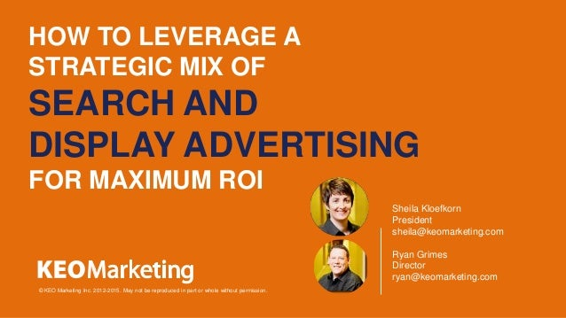 HOW TO LEVERAGE A STRATEGIC MIX OF SEARCH AND DISPLAY ADVERTISING FOR MAXIMUM ROI © KEO Marketing Inc. 2012-2015. May not ...