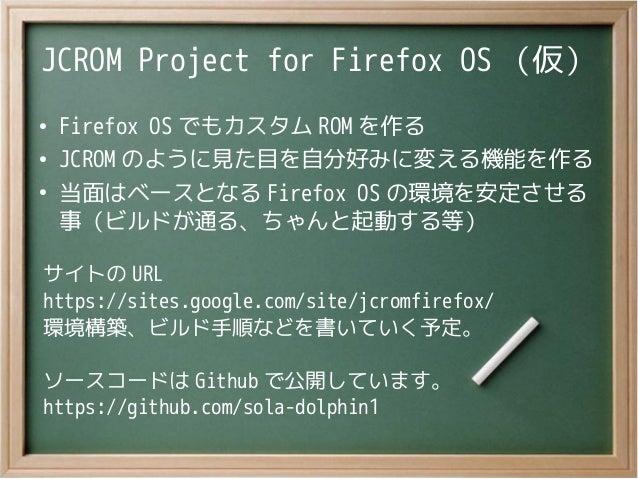 JCROM Project for Firefox OS (仮)●Firefox OS でもカスタム ROM を作る●JCROM のように見た目を自分好みに変える機能を作る●当面はベースとなる Firefox OS の環境を安定させる事(ビルド...