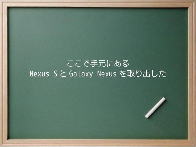 ここで手元にあるNexus S と Galaxy Nexus を取り出した