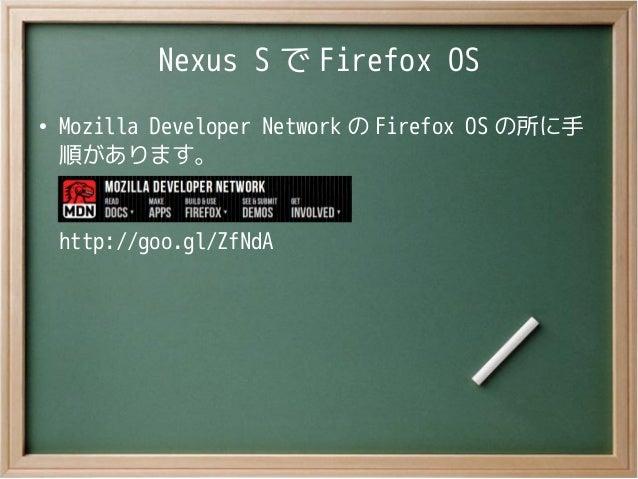 Nexus S で Firefox OS●Mozilla Developer Network の Firefox OS の所に手順があります。http://goo.gl/ZfNdA