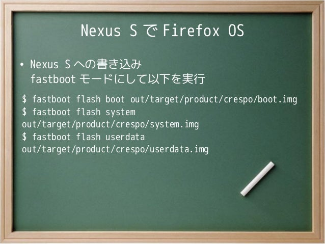 Nexus S で Firefox OS●Nexus S への書き込みfastboot モードにして以下を実行$ fastboot flash boot out/target/product/crespo/boot.img$ fastboot ...