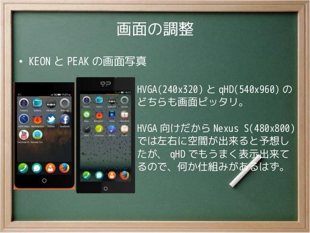 画面の調整●KEON と PEAK の画面写真HVGA(240x320) と qHD(540x960) のどちらも画面ピッタリ。HVGA 向けだから Nexus S(480x800)では左右に空間が出来ると予想したが、 qHD でもうまく表示出...