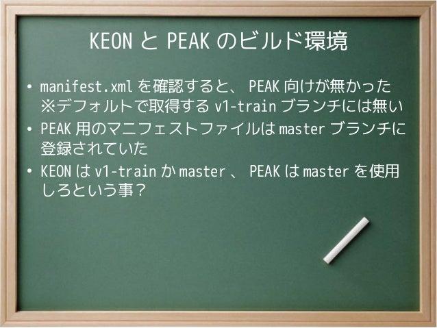 KEON と PEAK のビルド環境●manifest.xml を確認すると、 PEAK 向けが無かった※デフォルトで取得する v1-train ブランチには無い●PEAK 用のマニフェストファイルは master ブランチに登録されていた●K...