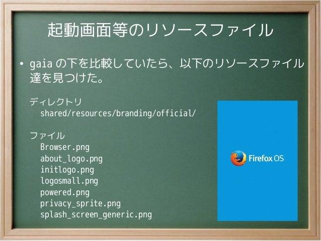 起動画面等のリソースファイル●gaia の下を比較していたら、以下のリソースファイル達を見つけた。ディレクトリ  shared/resources/branding/official/ファイル  Browser.png  about_logo....