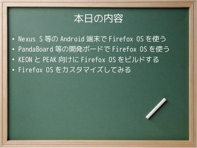 本日の内容●Nexus S 等の Android 端末で Firefox OS を使う●PandaBoard 等の開発ボードで Firefox OS を使う●KEON と PEAK 向けに Firefox OS をビルドする●Firefox O...