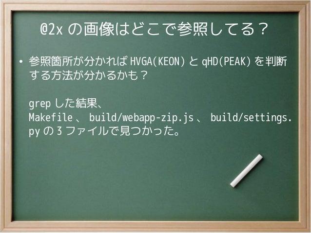 @2x の画像はどこで参照してる?●参照箇所が分かれば HVGA(KEON) と qHD(PEAK) を判断する方法が分かるかも?grep した結果、Makefile 、 build/webapp-zip.js 、 build/settings...