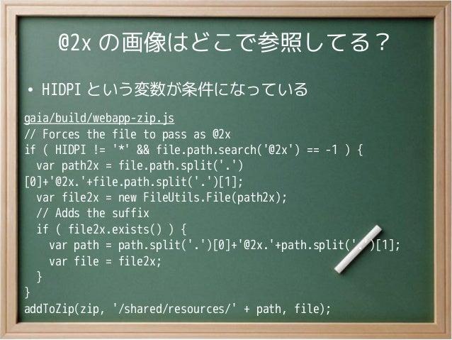 @2x の画像はどこで参照してる?●HIDPI という変数が条件になっているgaia/build/webapp-zip.js// Forces the file to pass as @2xif ( HIDPI != * && file.pat...