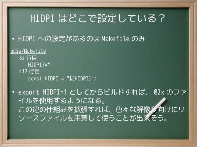 """HIDPI はどこで設定している?●HIDPI への設定があるのは Makefile のみgaia/Makefile32 行目HIDPI?=*412 行目const HIDPI = """"$(HIDPI)"""";●export HIDPI=1 としてか..."""