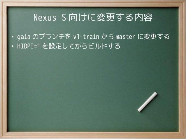 Nexus S 向けに変更する内容●gaia のブランチを v1-train から master に変更する●HIDPI=1 を設定してからビルドする