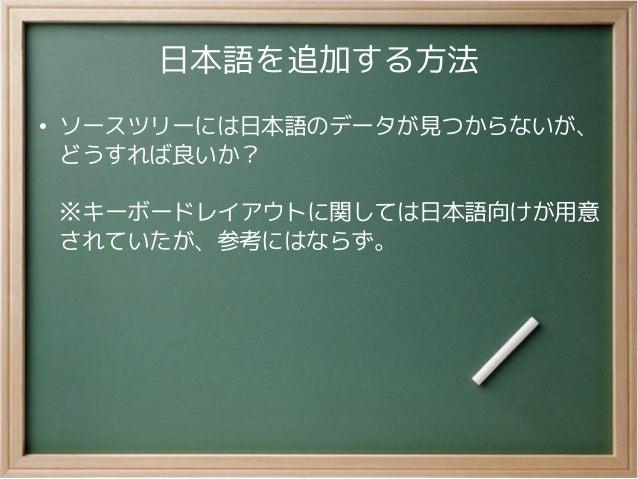 日本語を追加する方法●ソースツリーには日本語のデータが見つからないが、どうすれば良いか?※キーボードレイアウトに関しては日本語向けが用意されていたが、参考にはならず。