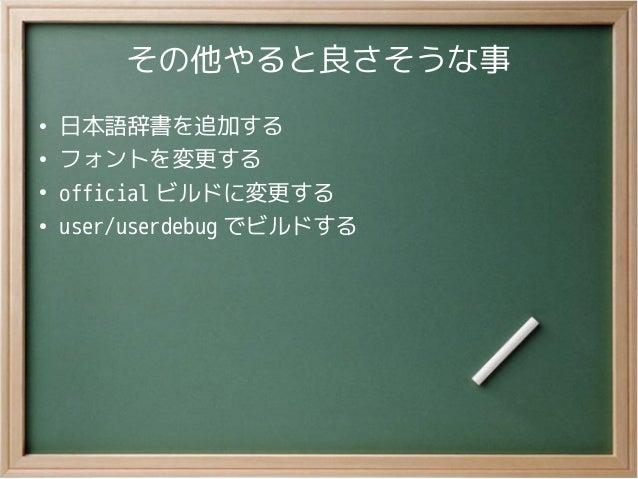 その他やると良さそうな事●日本語辞書を追加する●フォントを変更する●official ビルドに変更する●user/userdebug でビルドする