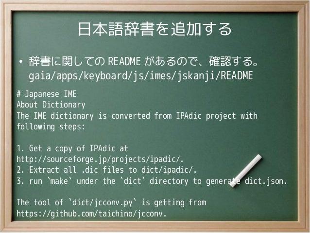 日本語辞書を追加する●辞書に関しての README があるので、確認する。gaia/apps/keyboard/js/imes/jskanji/README# Japanese IMEAbout DictionaryThe IME dictio...