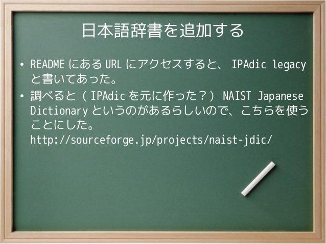 日本語辞書を追加する●README にある URL にアクセスすると、 IPAdic legacyと書いてあった。●調べると( IPAdic を元に作った?) NAIST JapaneseDictionary というのがあるらしいので、こちらを...