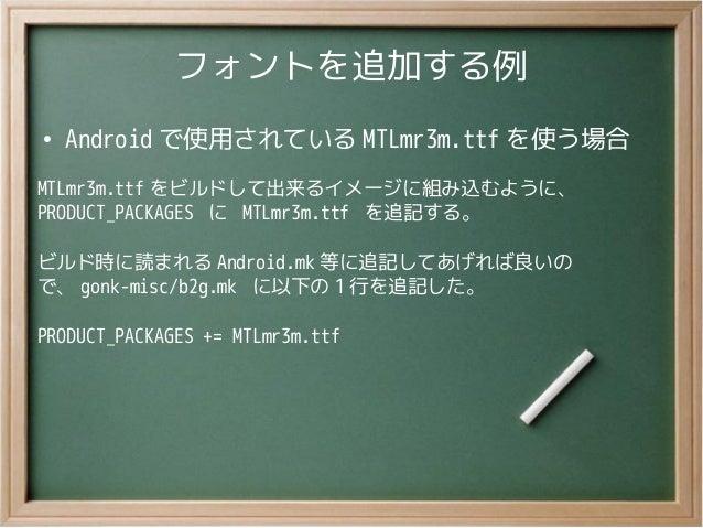 フォントを追加する例●Android で使用されている MTLmr3m.ttf を使う場合MTLmr3m.ttf をビルドして出来るイメージに組み込むように、PRODUCT_PACKAGES に MTLmr3m.ttf を追記する。ビルド時に読...