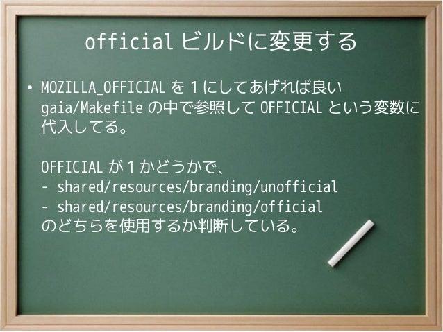 official ビルドに変更する●MOZILLA_OFFICIAL を 1 にしてあげれば良いgaia/Makefile の中で参照して OFFICIAL という変数に代入してる。OFFICIAL が 1 かどうかで、- shared/res...