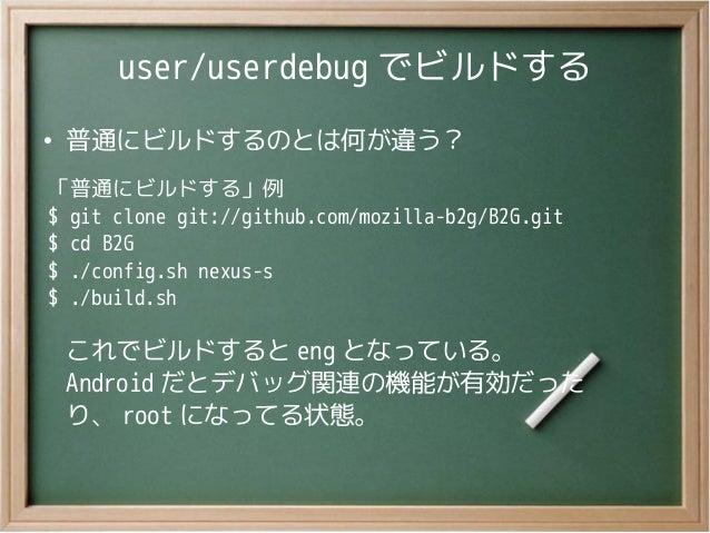 user/userdebug でビルドする●普通にビルドするのとは何が違う?「普通にビルドする」例$ git clone git://github.com/mozilla-b2g/B2G.git$ cd B2G$ ./config.sh nex...