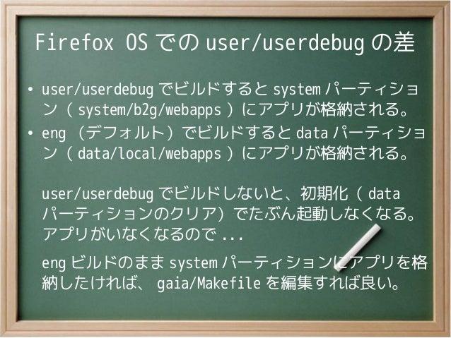 Firefox OS での user/userdebug の差●user/userdebug でビルドすると system パーティション( system/b2g/webapps )にアプリが格納される。●eng (デフォルト)でビルドすると ...