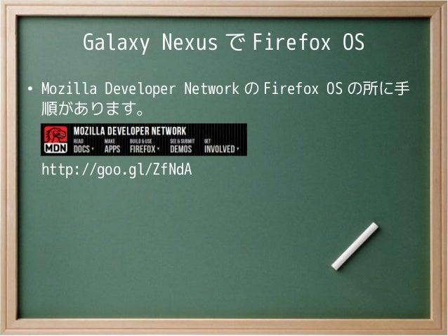 Galaxy Nexus で Firefox OS●Mozilla Developer Network の Firefox OS の所に手順があります。http://goo.gl/ZfNdA