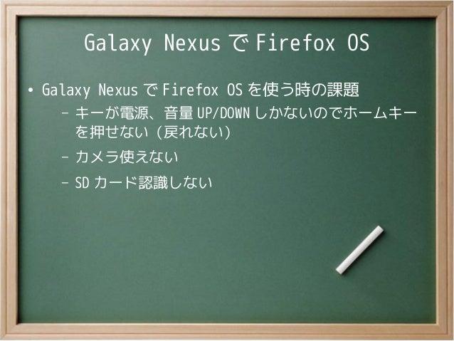 Galaxy Nexus で Firefox OS●Galaxy Nexus で Firefox OS を使う時の課題– キーが電源、音量 UP/DOWN しかないのでホームキーを押せない(戻れない)– カメラ使えない– SD カード認識しない