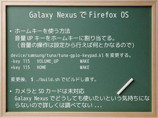Galaxy Nexus で Firefox OS●ホームキーを使う方法音量 UP キーをホームキーに割り当てる。(音量の操作は設定から行えば何とかなるので)device/samsung/tuna/tuna-gpio-keypad.kl を変更...