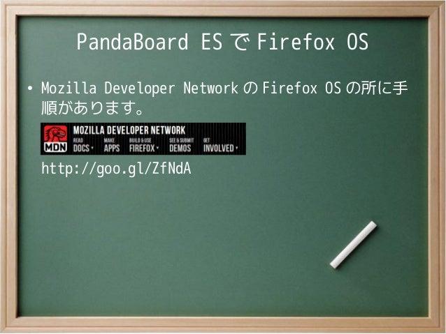 PandaBoard ES で Firefox OS●Mozilla Developer Network の Firefox OS の所に手順があります。http://goo.gl/ZfNdA