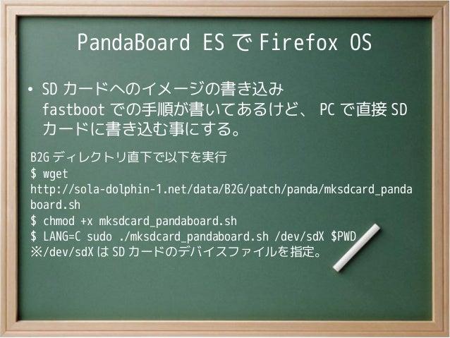 PandaBoard ES で Firefox OS●SD カードへのイメージの書き込みfastboot での手順が書いてあるけど、 PC で直接 SDカードに書き込む事にする。B2G ディレクトリ直下で以下を実行$ wgethttp://so...
