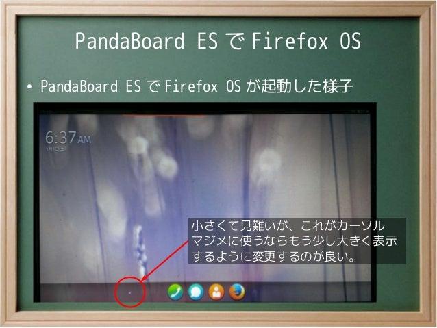 PandaBoard ES で Firefox OS●PandaBoard ES で Firefox OS が起動した様子小さくて見難いが、これがカーソルマジメに使うならもう少し大きく表示するように変更するのが良い。小さくて見難いが、これがカー...
