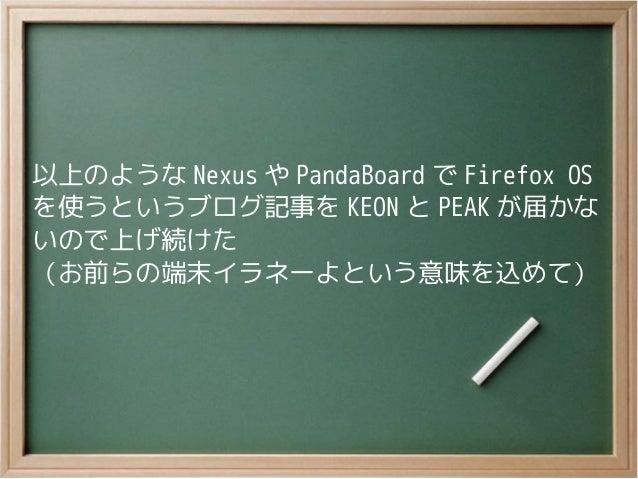 以上のような Nexus や PandaBoard で Firefox OSを使うというブログ記事を KEON と PEAK が届かないので上げ続けた(お前らの端末イラネーよという意味を込めて)