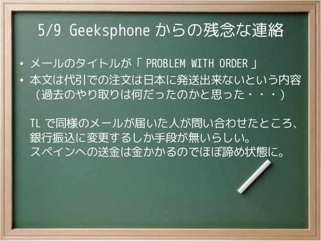 5/9 Geeksphone からの残念な連絡●メールのタイトルが「 PROBLEM WITH ORDER 」●本文は代引での注文は日本に発送出来ないという内容(過去のやり取りは何だったのかと思った・・・)TL で同様のメールが届いた人が問い合...