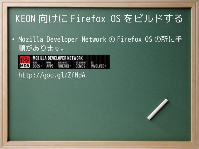KEON 向けに Firefox OS をビルドする●Mozilla Developer Network の Firefox OS の所に手順があります。http://goo.gl/ZfNdA