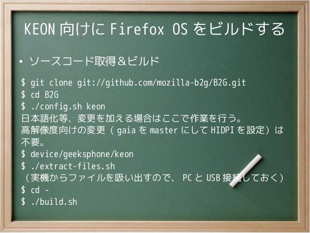 KEON 向けに Firefox OS をビルドする●ソースコード取得&ビルド$ git clone git://github.com/mozilla-b2g/B2G.git$ cd B2G$ ./config.sh keon日本語化等、変更を...